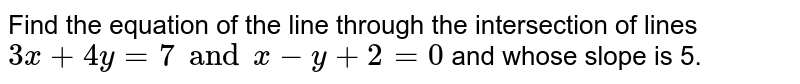Find the equation of the line through the intersection of lines `3x+4y=7 and x-y+2=0` and whose slope is 5.