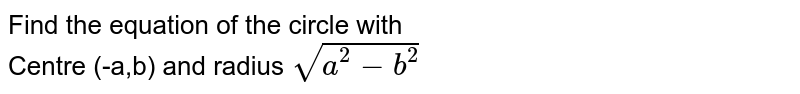 Find the equation of the circle with <br> Centre (-a,b) and radius `sqrt(a^2-b^2)`