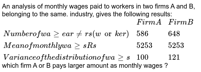 """An analysis of monthly wages paid to workers in two firms A and B, belonging to the same. industry, gives the following results: <br> `{:(,""""Firm A"""",""""Firm B""""),(""""Number of wage earners (worker)"""",586,648),(""""Mean of monthly wages Rs"""",5253,5253),(""""Variance of the distribution of wages"""",100,121):}`  <br> which firm A or B pays larger amount as monthly wages ?"""