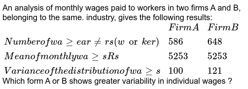 """An analysis of monthly wages paid to workers in two firms A and B, belonging to the same. industry, gives the following results: <br> `{:(,""""Firm A"""",""""Firm B""""),(""""Number of wage earners (worker)"""",586,648),(""""Mean of monthly wages Rs"""",5253,5253),(""""Variance of the distribution of wages"""",100,121):}`  <br> Which form A or B shows greater variability in individual wages ?"""
