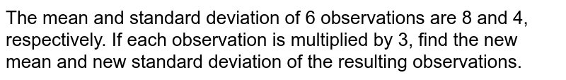 The mean and standard deviation of 6 observations are 8 and 4, respectively. If each observation is multiplied by 3, find the new mean and new standard deviation of the resulting observations.