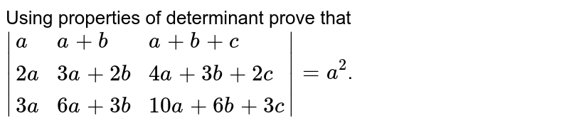 Using properties of determinant prove that `abs{:(a, a+ b, a+ b+ c),(2a, 3a + 2b , 4a + 3b+ 2c),(3a, 6a + 3b, 10a + 6b+ 3c):}=a^2`.