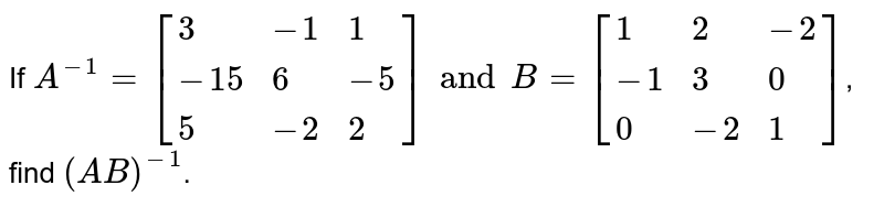 If `A^(-1) = [{:(3,-1,1),(-15,6,-5),(5,-2,2):}] and B = [{:(1,2,-2),(-1,3,0),(0,-2,1):}]`, find `(AB)^(-1)`.
