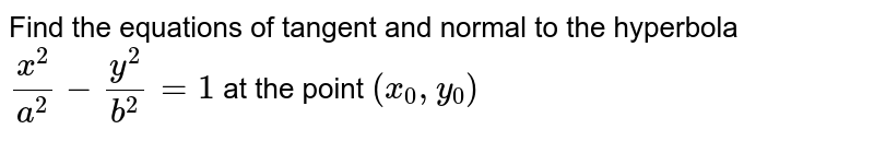 Find the equations of tangent and normal to the hyperbola `x^2/a^2 -y^2/b^2 =1` at the point `(x_0,y_0)`