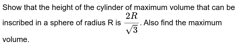 Show that the height of the cylinder of maximum volume that can be inscribed in a sphere of radius R is `(2R)/(sqrt3)`. Also find the maximum volume.