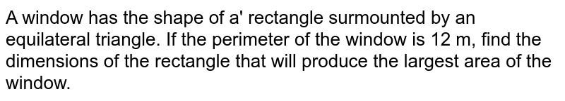 A window has the shape of a' rectangle surmounted by an equilateral triangle. If the perimeter  of the window is 12 m, find the dimensions of the rectangle that will produce the largest area of the window.