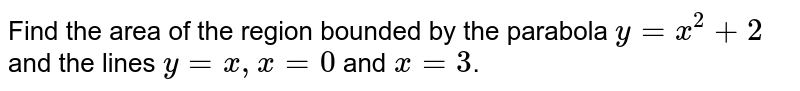 Find the area of the region bounded by the parabola `y=x^(2)+2` and the lines `y=x, x=0` and `x=3`.