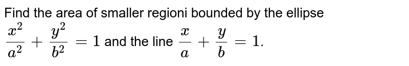 Find the area of smaller regioni bounded by the ellipse  `(x^(2))/(a^(2))+(y^(2))/(b^(2))=1` and the line `(x)/(a) +(y)/(b) =1`.