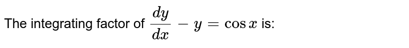 The integrating factor of `(dy)/(dx) - y = cos x` is: