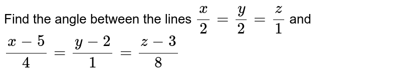 Find the angle between the lines `(x)/(2)=(y)/(2)=(z)/(1)` and `(x-5)/(4)=(y-2)/(1)=(z-3)/(8)`