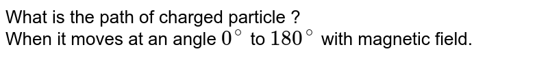 What is the path of charged particle ? <br>  When it moves at an angle `0^(@)` to `180^(@)` with magnetic field.