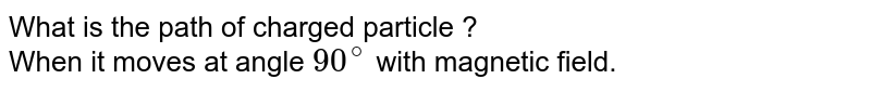 What is the path of charged particle ? <br>  When it moves at angle `90^(@)` with magnetic field.
