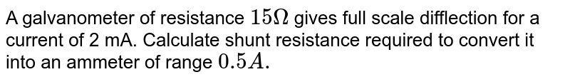A galvanometer of resistance `15 Omega` gives full scale difflection for a current of 2 mA. Calculate shunt resistance required to convert it into an ammeter of range `0.5 A.`