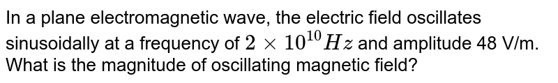 In a plane electromagnetic wave, the electric field oscillates sinusoidally at a frequency of `2 xx 10^(10)Hz` and amplitude 48 V/m. <br> What is the magnitude of oscillating magnetic field?