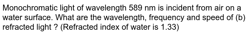 Monochromatic light of wavelength 589 nm is incident from air on a water surface. What are the wavelength, frequency and speed of (b) refracted light ? (Refracted index of water is 1.33)