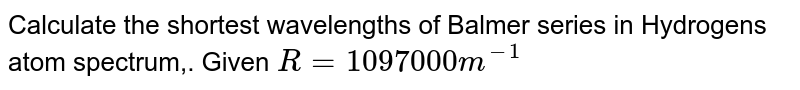 Calculate the shortest wavelengths of Balmer series in Hydrogens atom spectrum,. Given `R = 1097000 m^(-1)`