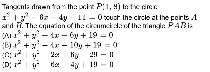 Tangents drawn from the point `P(1, 8)` to the circle `x^2+ y^2-6x-4y-11=0` touch the circle at the points `A` and `B`. The equation of the circumcircle of the triangle `PAB` is <br> (A) `x^2 +y^2 + 4x-6y + 19=0` <br> (B) `x^2 +y^2-4x-10y + 19=0`<br> (C) `x^2 + y^2-2x + 6y-29 = 0`<br> (D) `x^2 + y^2-6x-4y + 19 = 0`