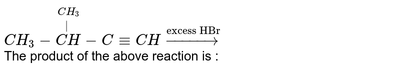 """`CH_(3)-overset(CH_(3))overset( )(CH)-C-=CH overset(""""excess HBr"""")rarr` <br> The product of the above reaction is :"""