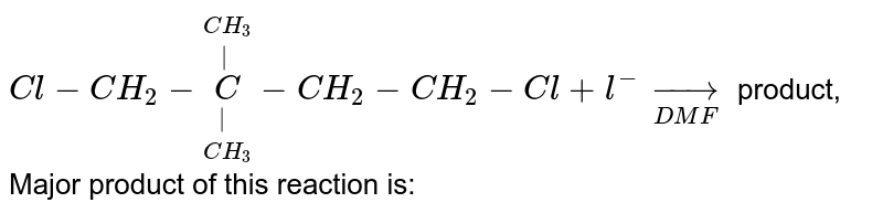 `Cl-CH_(2)-overset(CH_(3))overset(|)underset(CH_(3))underset(|)C-CH_(2)-CH_(2)-Cl+l^(-)underset(DMF)rarr` product, Major product of this reaction is: