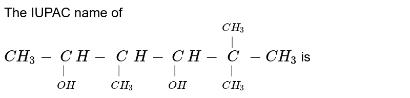 The IUPAC name of `CH_3 - underset(OH)underset(|) CH - underset(CH_3)underset(|) CH - underset(OH)underset(|) CH - underset(CH_3)underset(|) overset(CH_3)overset(|) C -  CH_3 ` is