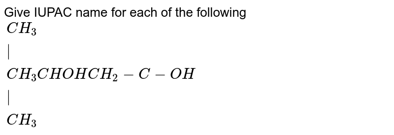 """Give IUPAC name for each of the following <br> `{:(""""                              """"CH_(3)),(""""                                  """"),(CH_(3)CHOHCH_(2)-C-OH),(""""                                   """"),(""""                                """"CH_(3)):}`"""