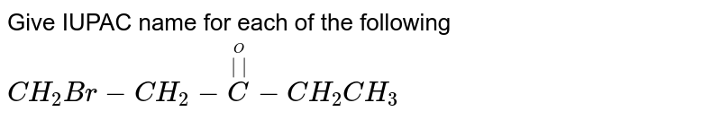 Give IUPAC name for each of the following <br> `CH_(2)Br-CH_(2)-oversetoverset(O)(  )(C)-CH_(2)CH_(3)`