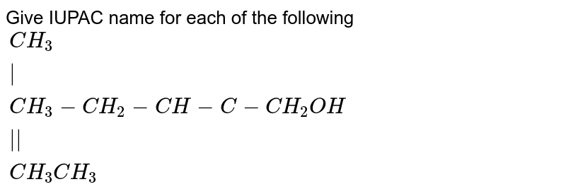 """Give IUPAC name for each of the following <br> `{:(""""                                  """"CH_(3)),(""""                                      """"),(CH_(3)-CH_(2)-CH-C-CH_(2)OH),(""""                                      """"),(""""                      """"CH_(3)""""   """"CH_(3)):}`"""