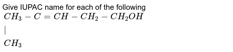 """Give IUPAC name for each of the following <br> `{:(CH_(3)-C=CH-CH_(2)-CH_(2)OH),(""""             """"),(""""          """"CH_(3)):}`"""
