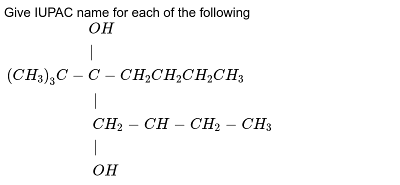 """Give IUPAC name for each of the following <br> `{:(""""                 """"OH),(""""                    """"),((CH_(3))_(3)C-C-CH_(2)CH_(2)CH_(2)CH_(3)),(""""                     """"),(""""                  """"CH_(2)-CH-CH_(2)-CH_(3)),(""""                     """"),(""""                  """"OH):}`"""