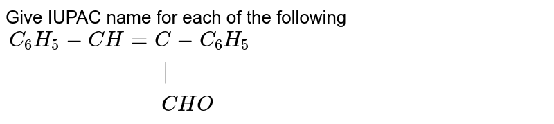 """Give IUPAC name for each of the following <br> `{:(C_(6)H_(5)-CH=C-C_(6)H_(5)),(""""                          