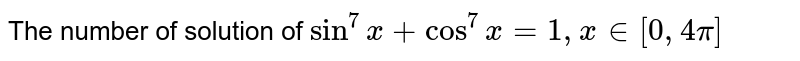 The number of solution of `sin^7x+cos^7x=1 , x in [0,4pi]`