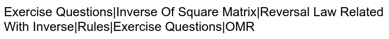 Exercise Questions Inverse Of Square Matrix Reversal Law Related With Inverse Rules Exercise Questions OMR