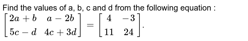 Find the value of a, b, c and d  from the following  equation : <br>  `[(2a+ b, a - 2b),(5c - d, 4 c + 3d)]=[(4,-3),(11,24)]`