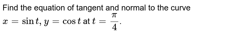 """Find the equation of tangent and normal to the curve `x=""""cos""""t,y=""""sin""""t` at `t=pi/(4)`."""