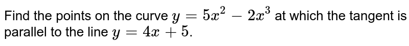 Find the points on the curve `y=5x^(2)-2x^(3)` at which the tangent is parallel to the line `y=4x+5`.