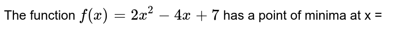 The function `f(x)=2x^(2)-4x+7` has a point of minima at x =