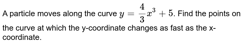 A particle moves along the curve `y=4/(3)x^(3)+5`. Find the points on the curve at which the y-coordinate changes as fast as the x-coordinate.