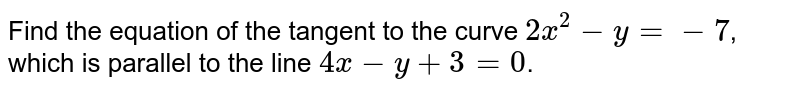 Find the equation of the tangent to the curve `2x^(2)-y=-7`, which is parallel to the line `4x-y+3=0`.