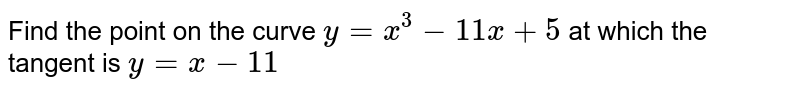 Find the point on the curve `y=x^(3)-11x+5` at which the tangent has the equation `y=x-11`