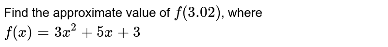 Find the approximate value of f(3.02) y where `f(x)=3x^(2)+5x+3`.