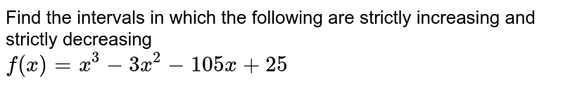 Find the intervals in which the following are strictly increasing and strictly decreasing <br> `f(x)=x^(3)-3x^(2)-105x+25`