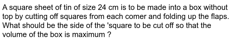 A square piece of 24 cm is to be made into a box without top by cutting a square from each corner and folding up the flaps to from a box. What should be the side of the square to be cut off so that volume of the box is maximum ?