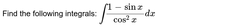 Evaluate the following integrals : `int(1-sinx)/(cos^(2)x)dx`