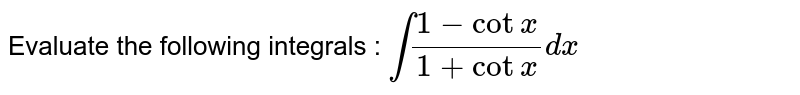 Evaluate the following integrals : `int(1-cot x)/(1+cotx)dx`