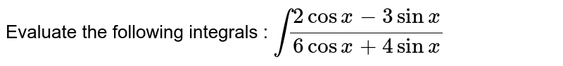 Evaluate the following integrals : `int(2 cos x-3sinx)/(6cosx-4sinx)`