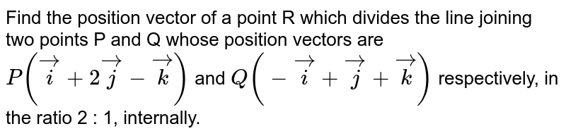 Find the position vector of a point R which divides the line joining the points P and Q whose position vectors are `hati+2hatj-hatk and -hati+hatj+hatk` respectively, in the ratio `2:1` internally.