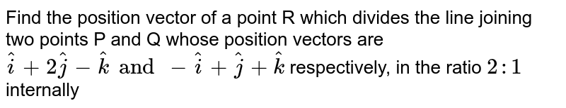 Find the position vector of a point R which divides the line joining two points P and Q whose position vectors are `hati+2hatj-hatk and -hati+hatj+hatk` respectively, in the ratio `2:1` internally