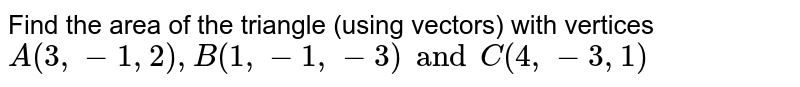 Find the area of the triangle (using vectors) with vertices `A(3,-1,2),B(1,-1,-3)andC(4,-3,1)`