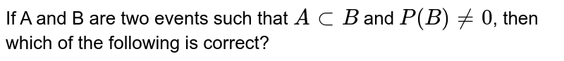 If A and B are events such that A `sub` B and P(B) `ne0` , then which of the following is correct :