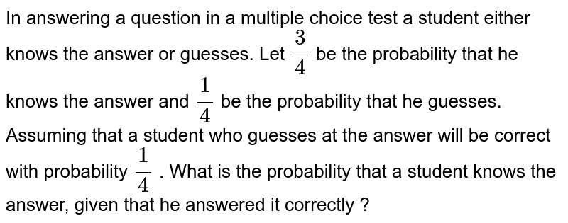In answering a question on a multiple choice test, a student either knows the answer or guesses.  Let `(3)/(4)` be the probability that he knows the answer and `(1)/(4)` be the probabolity that he guesses. Assuming that a student who guesses at the answer will be correct with probability `(1)/(4)` . What is the probability that a student knows the answer given that he answered it correctly ?